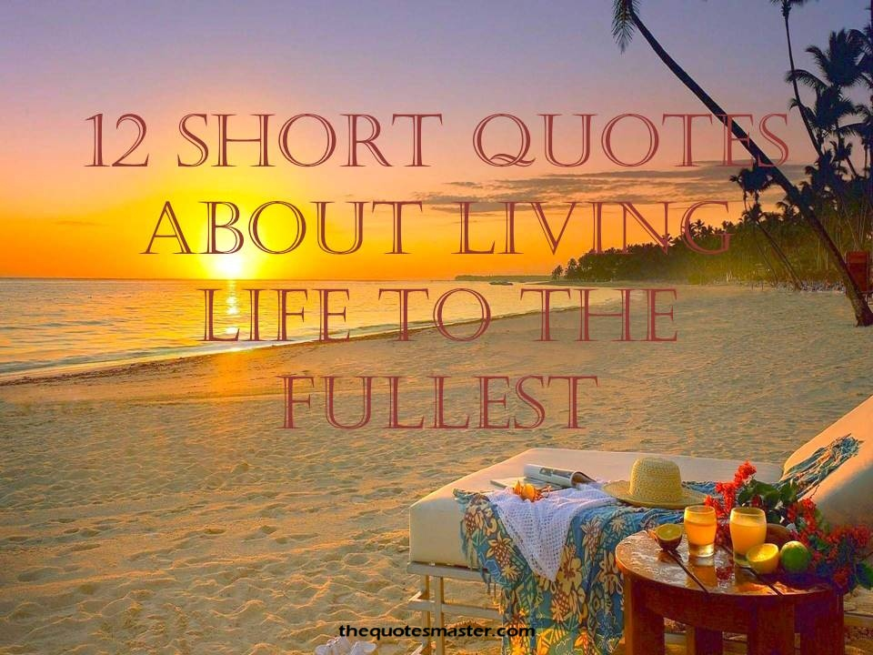 Quotes About Living Life To The Fullest Enchanting 12 Short Quotes About Living Life To The Fullest