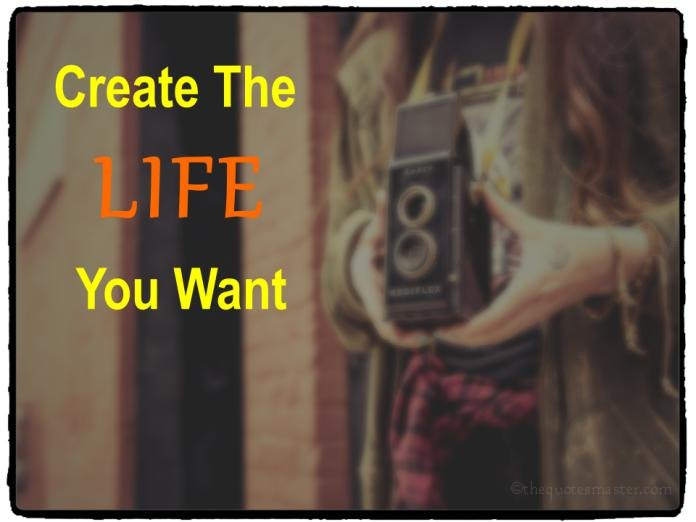 Create the life you want quotes