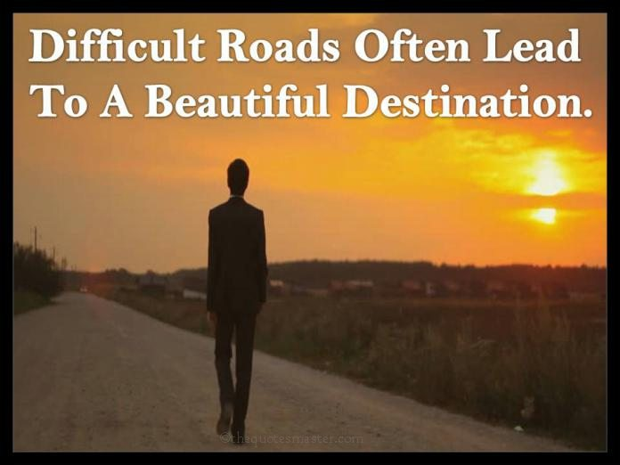 Difficult Roads Leads to Beautiful Destination