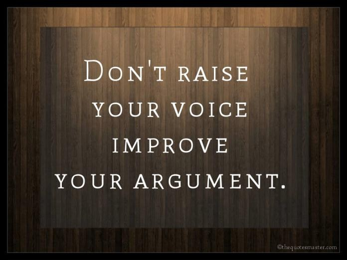 Dont raise your voice, improve your arguement