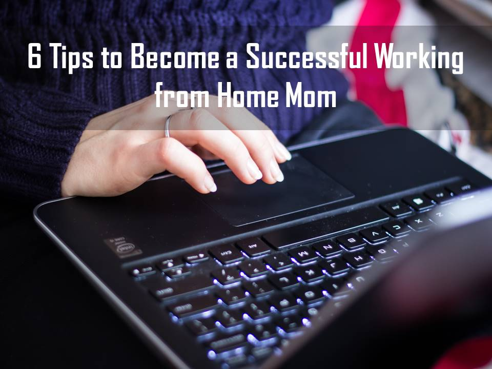 Tips to become a successful working from home mom