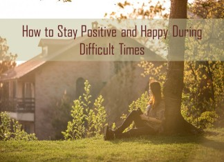 How to stay positive and happy during difficult times