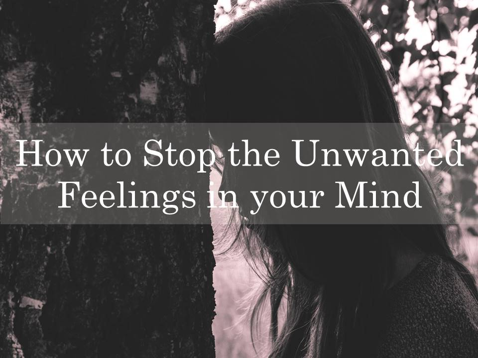 How to Stop the Unwanted Feelings in your Mind