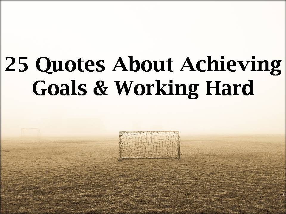 Goals Quotes | 25 Quotes About Achieving Goals Working Hard