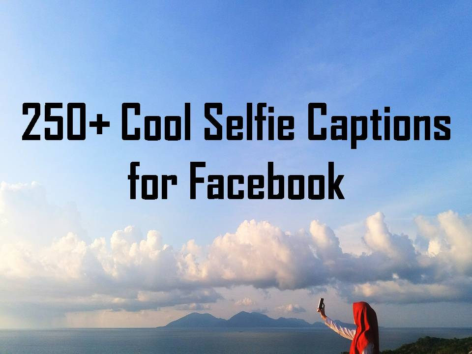 250+ Cool Selfie Captions for Facebook