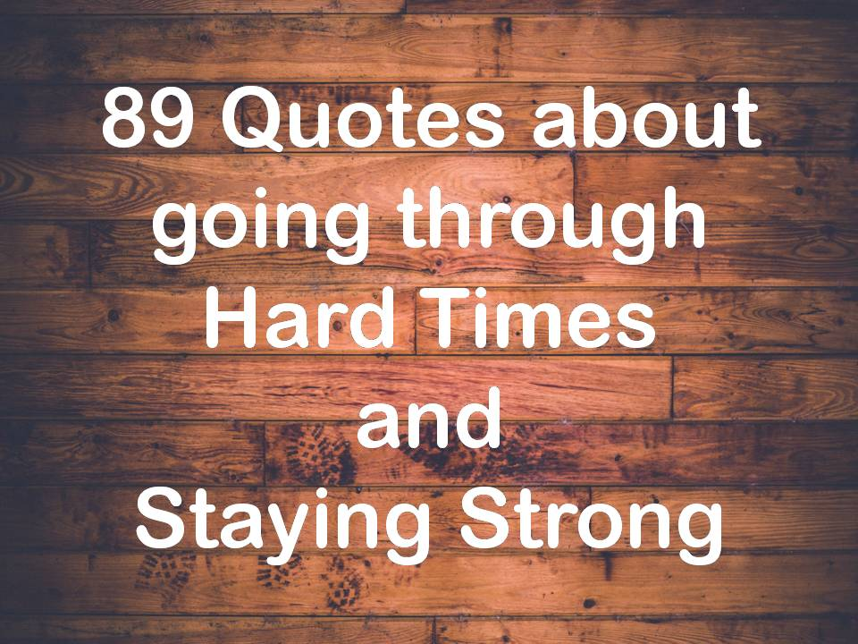 89 Quotes about going through Hard Times and Staying Strong