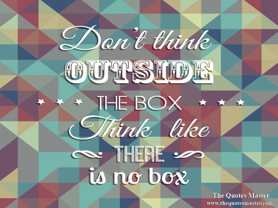 Don't think outside the box. Think like there is no box.