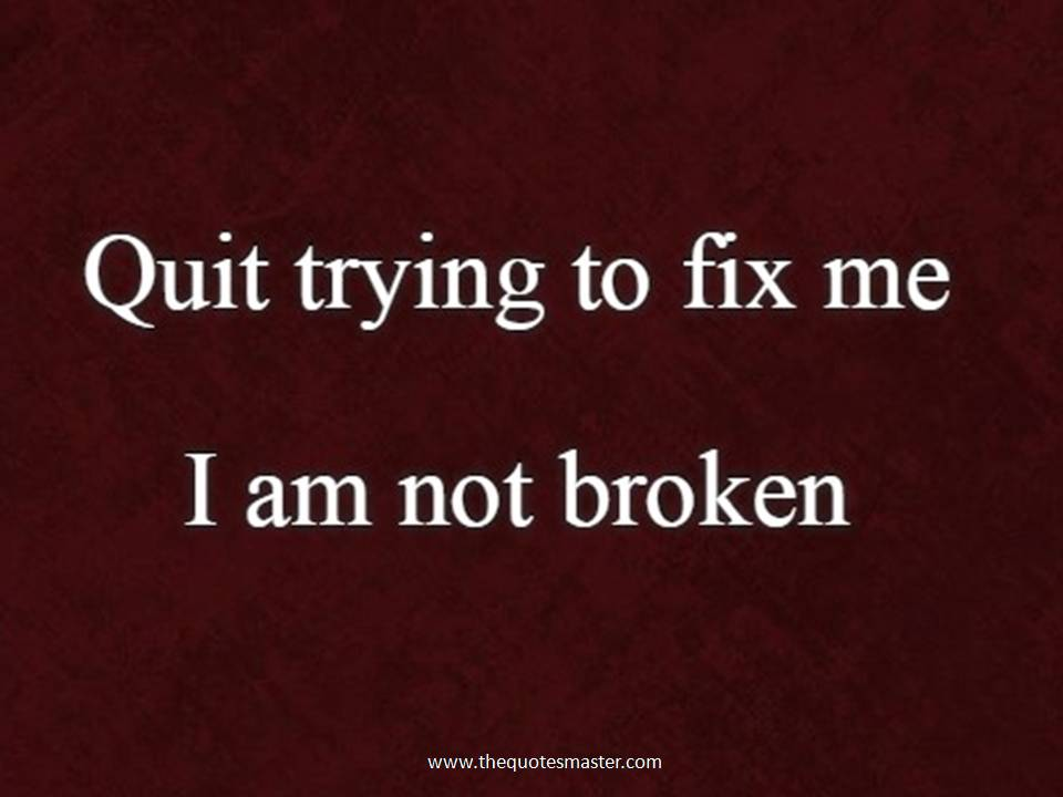 Quit trying to fix me I am not broken