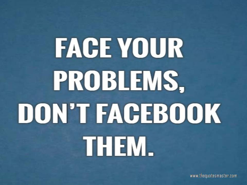 Face your problems, don't Facebook them