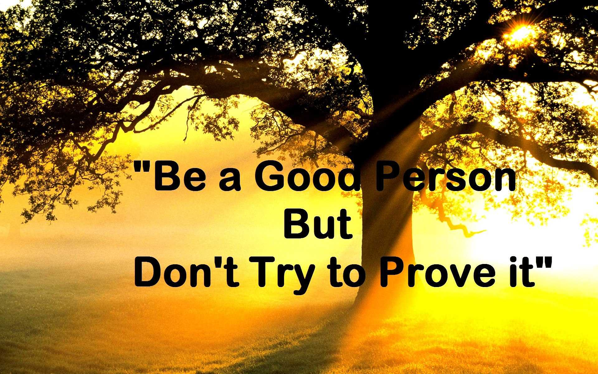 Be a good person but don't try to prove it