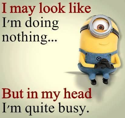 I may look like I'm doing nothing... But in my head I'm quite busy.