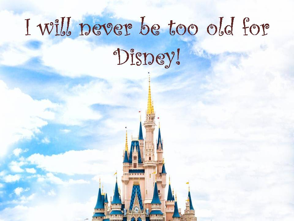 I will never be too old for Disney!