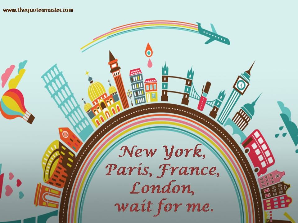New York, Paris, France, London, wait for me
