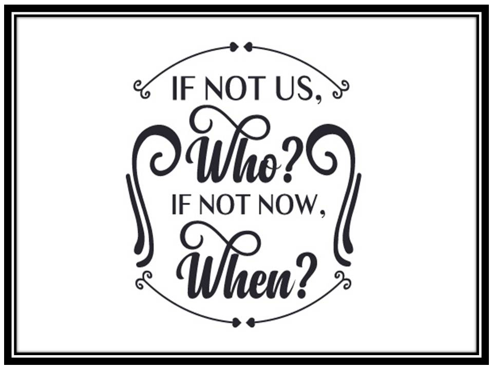 If not us, who? If not now, when?