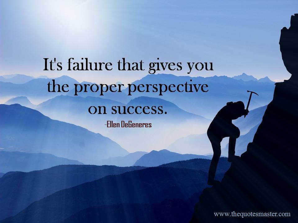 It's failure that gives you the proper perspective