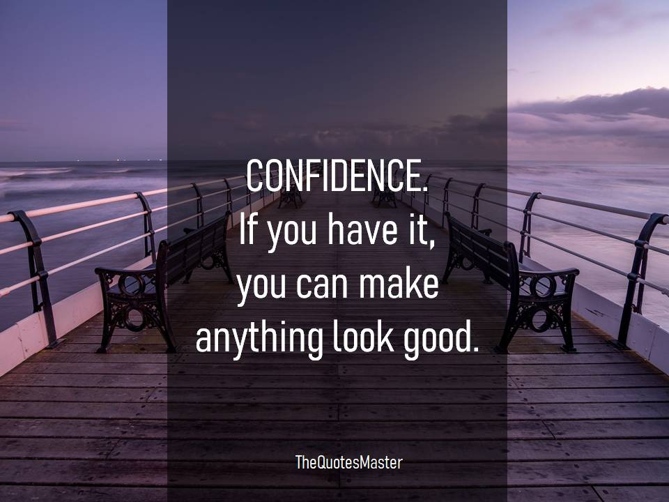 Confidence can make anything look good
