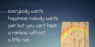 Everybody wants happiness, nobody wants pain, but you can't have a rainbow without a little rain