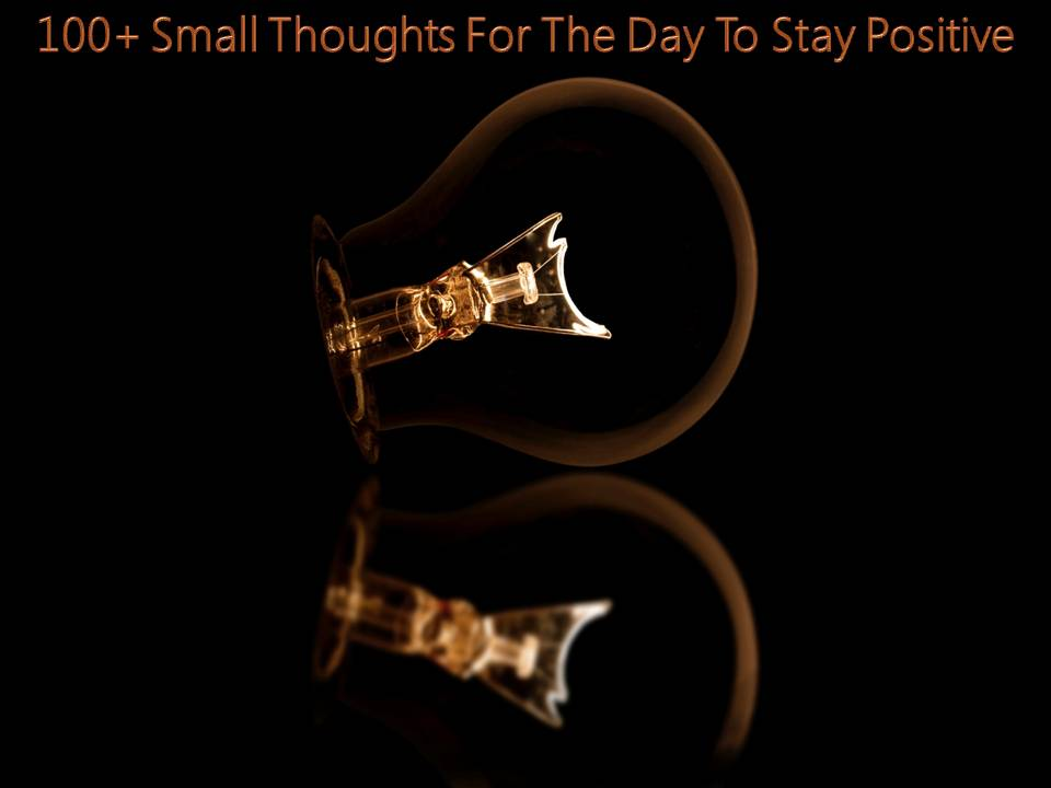 100 Small Thoughts For The Day To Stay Positive